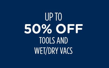 Up to 50% Off Tools & Wet/Dry Vacs